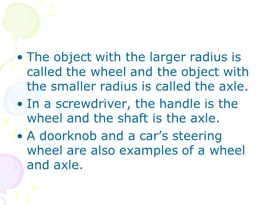 The object with the larger radius is called the wheel and the object with the smaller radius is called the axle.