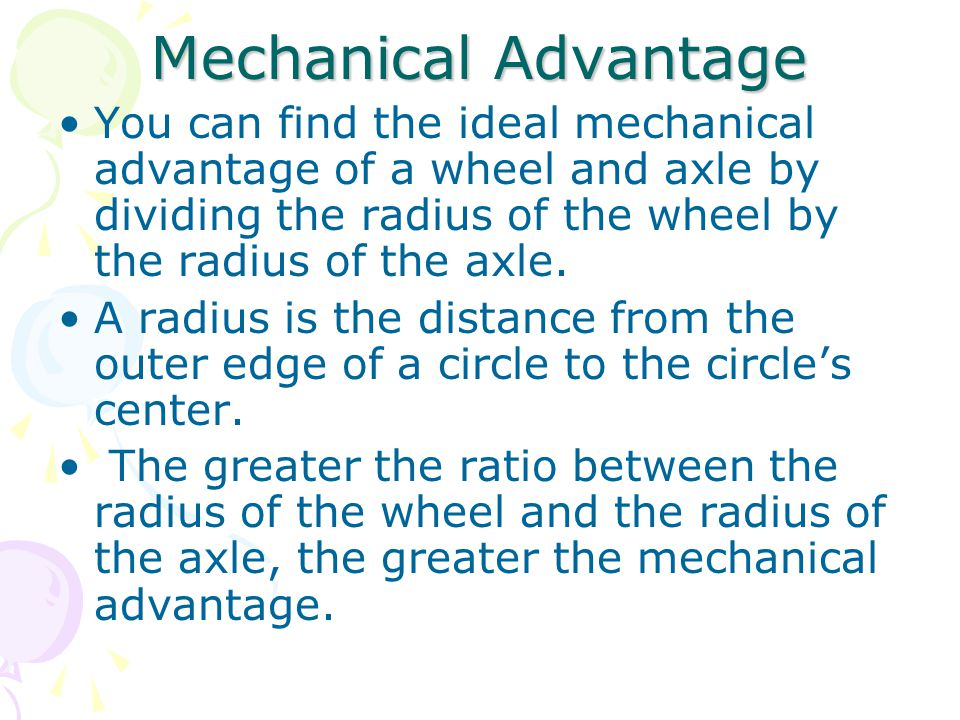 Mechanical Advantage You can find the ideal mechanical advantage of a wheel and axle by dividing the radius of the wheel by the radius of the axle.