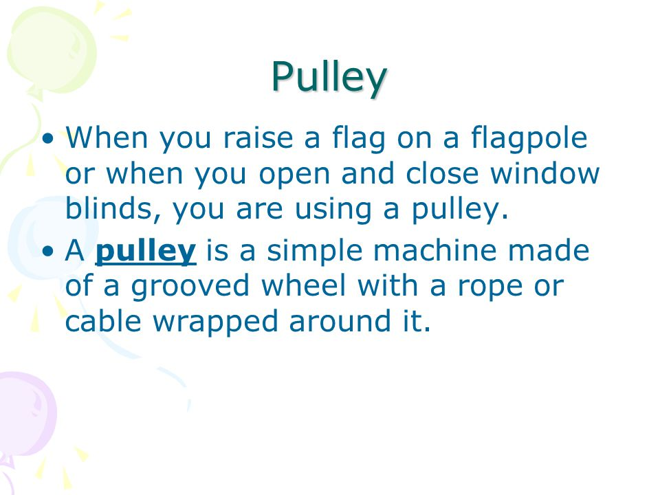 Pulley When you raise a flag on a flagpole or when you open and close window blinds, you are using a pulley.