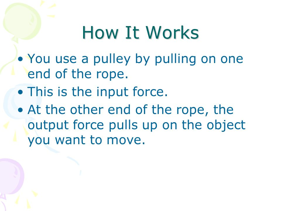 How It Works You use a pulley by pulling on one end of the rope.
