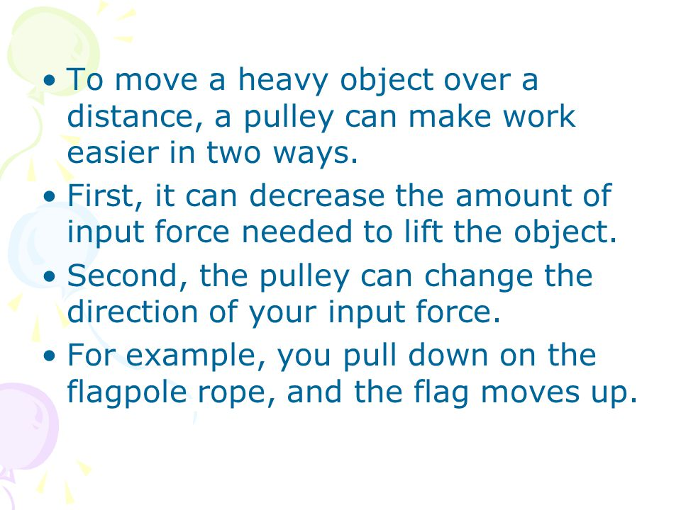 To move a heavy object over a distance, a pulley can make work easier in two ways.