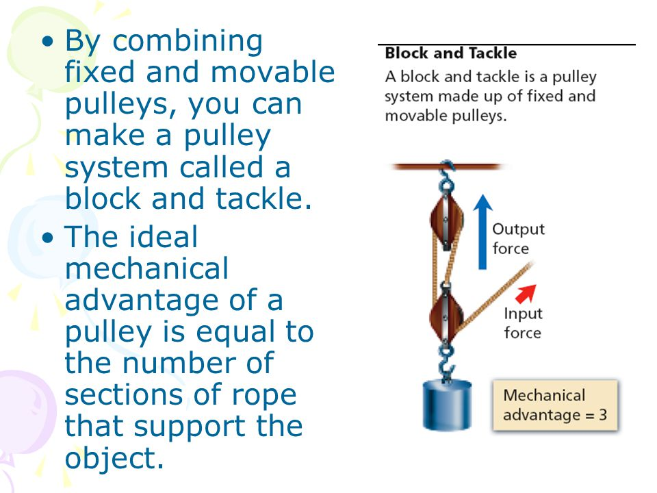 By combining fixed and movable pulleys, you can make a pulley system called a block and tackle.