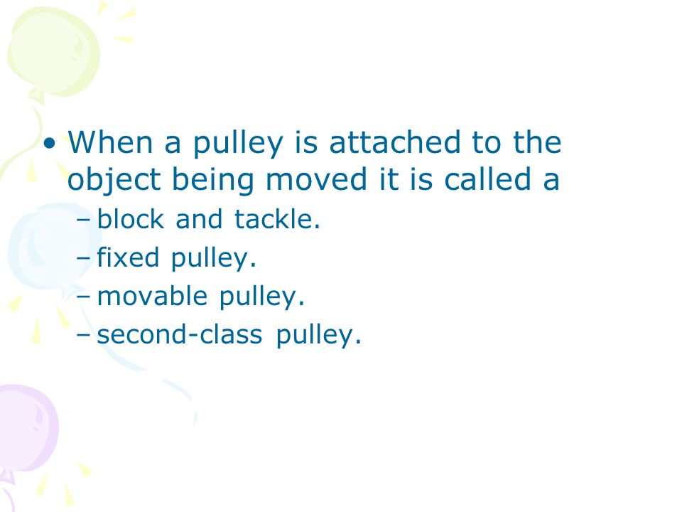 When a pulley is attached to the object being moved it is called a