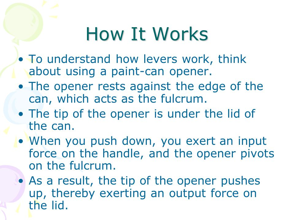How It Works To understand how levers work, think about using a paint-can opener.