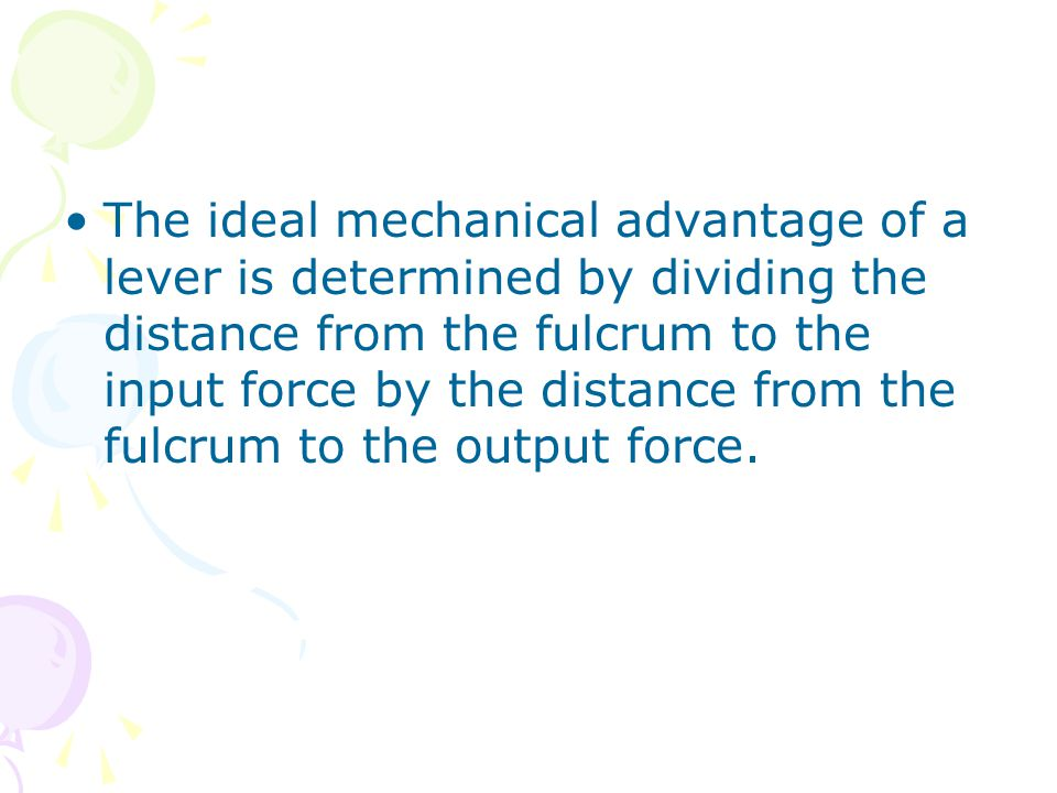 The ideal mechanical advantage of a lever is determined by dividing the distance from the fulcrum to the input force by the distance from the fulcrum to the output force.