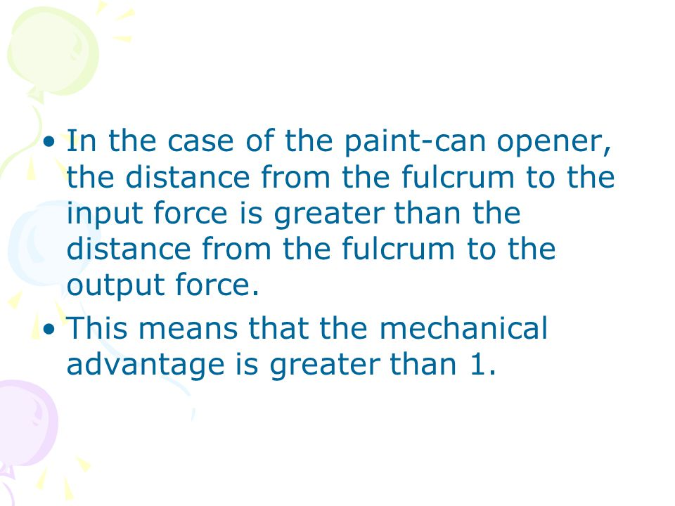 In the case of the paint-can opener, the distance from the fulcrum to the input force is greater than the distance from the fulcrum to the output force.