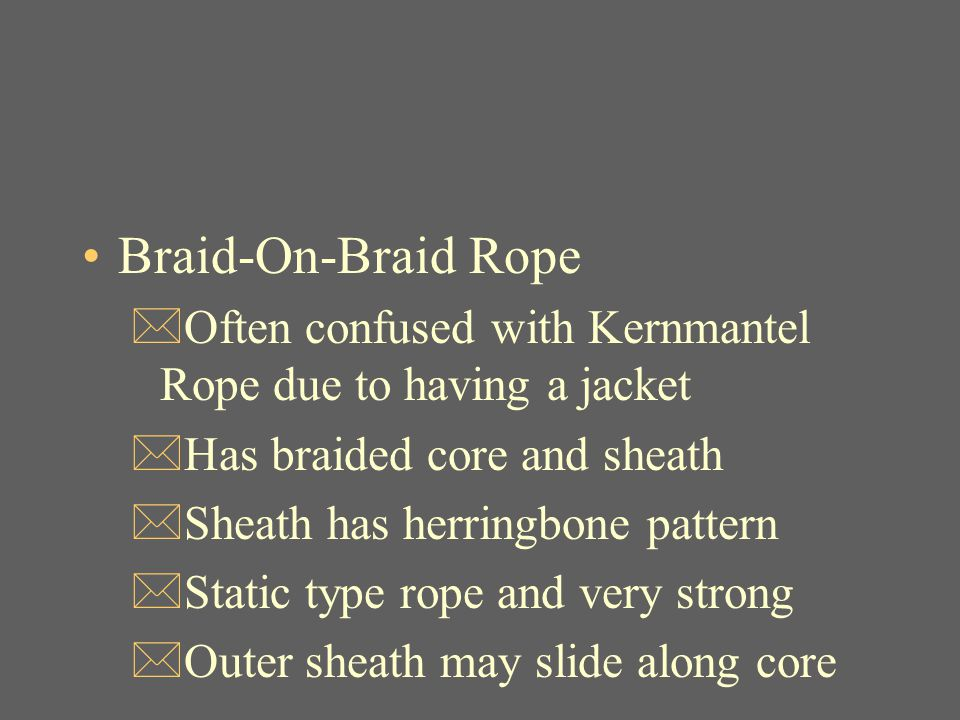 Braid-On-Braid Rope Often confused with Kernmantel Rope due to having a jacket. Has braided core and sheath.