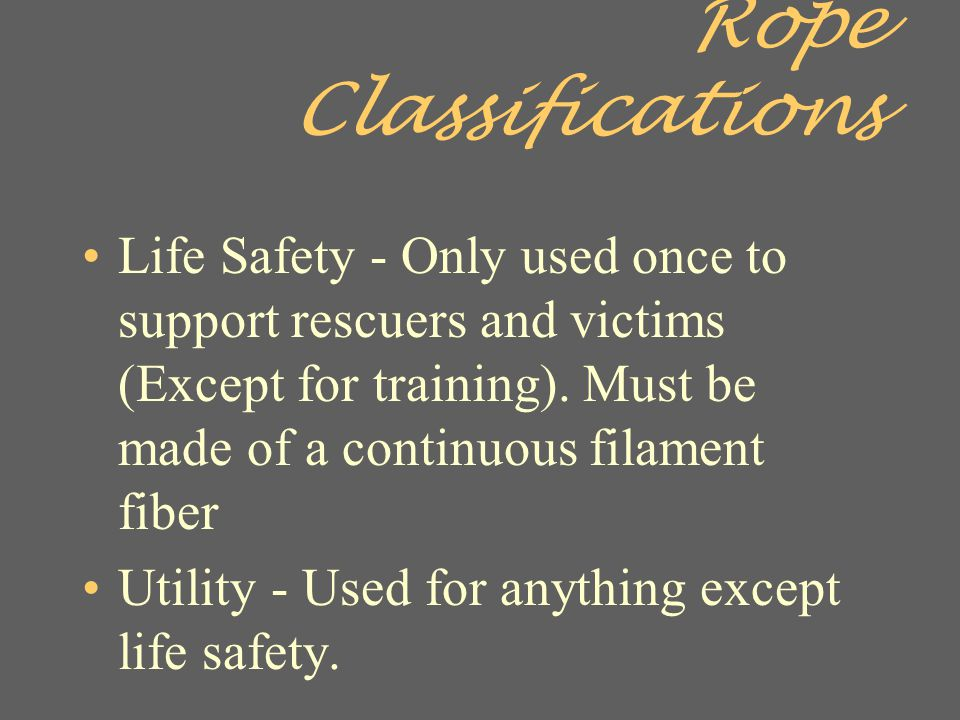Rope Classifications Life Safety - Only used once to support rescuers and victims (Except for training). Must be made of a continuous filament fiber.