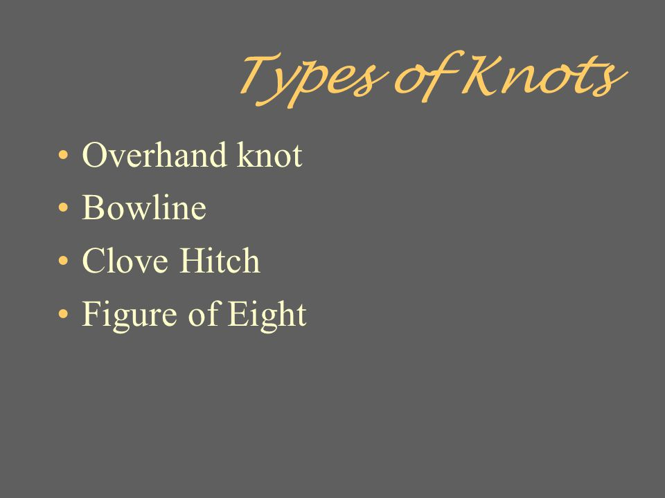 Types of Knots Overhand knot Bowline Clove Hitch Figure of Eight