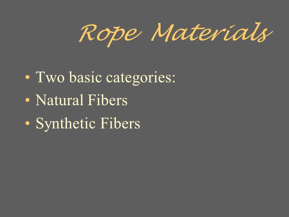 Rope Materials Two basic categories: Natural Fibers Synthetic Fibers