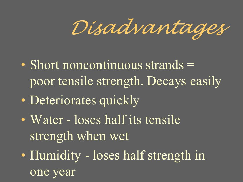 Disadvantages Short noncontinuous strands = poor tensile strength. Decays easily. Deteriorates quickly.