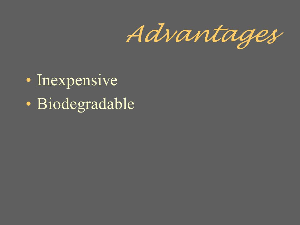 Advantages Inexpensive Biodegradable