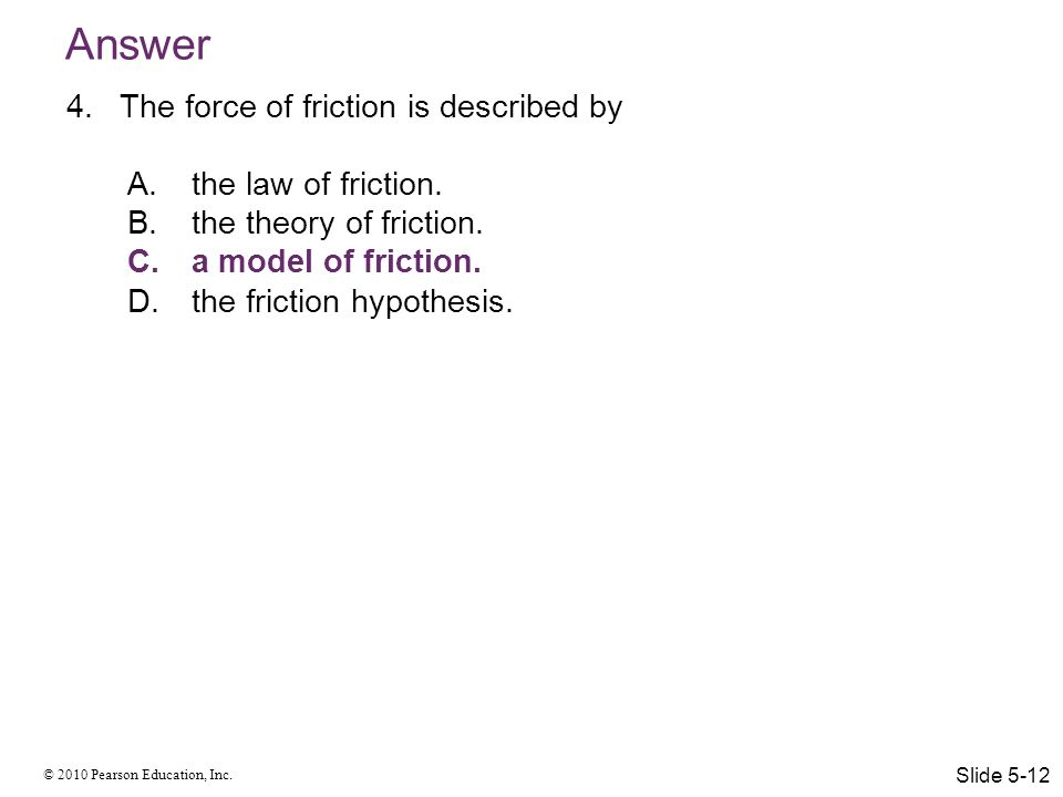 Answer The force of friction is described by the law of friction.