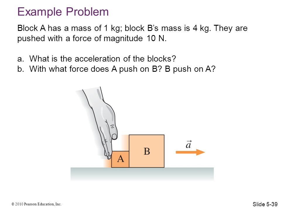 Example Problem Block A has a mass of 1 kg; block B's mass is 4 kg. They are pushed with a force of magnitude 10 N.
