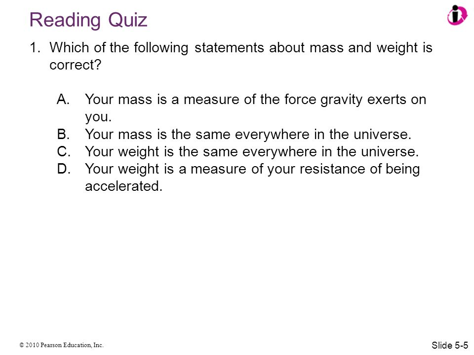 Reading Quiz Which of the following statements about mass and weight is correct Your mass is a measure of the force gravity exerts on you.