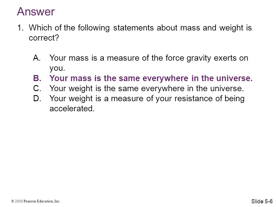 Answer Which of the following statements about mass and weight is correct Your mass is a measure of the force gravity exerts on you.