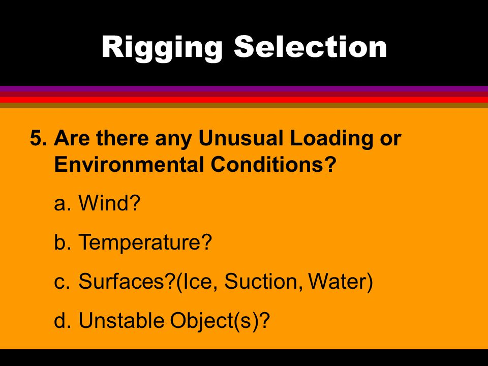 Rigging Selection Are there any Unusual Loading or Environmental Conditions a. Wind b. Temperature