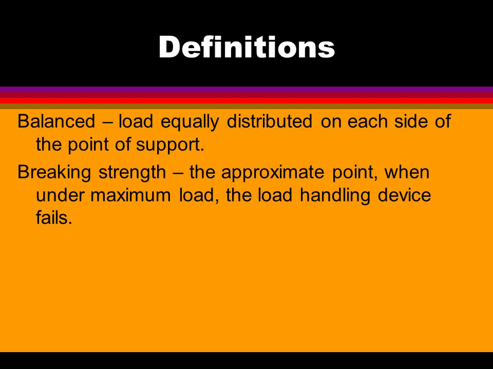 Definitions Balanced – load equally distributed on each side of the point of support.