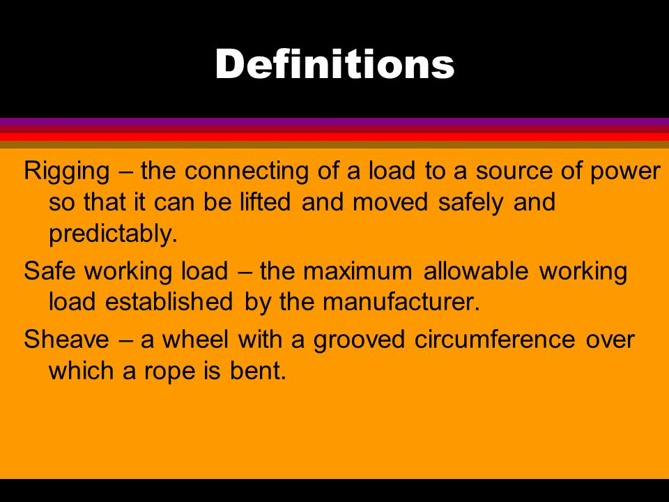 Definitions Rigging – the connecting of a load to a source of power so that it can be lifted and moved safely and predictably.