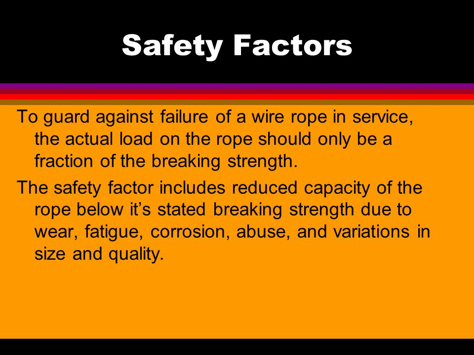 Safety Factors To guard against failure of a wire rope in service, the actual load on the rope should only be a fraction of the breaking strength.
