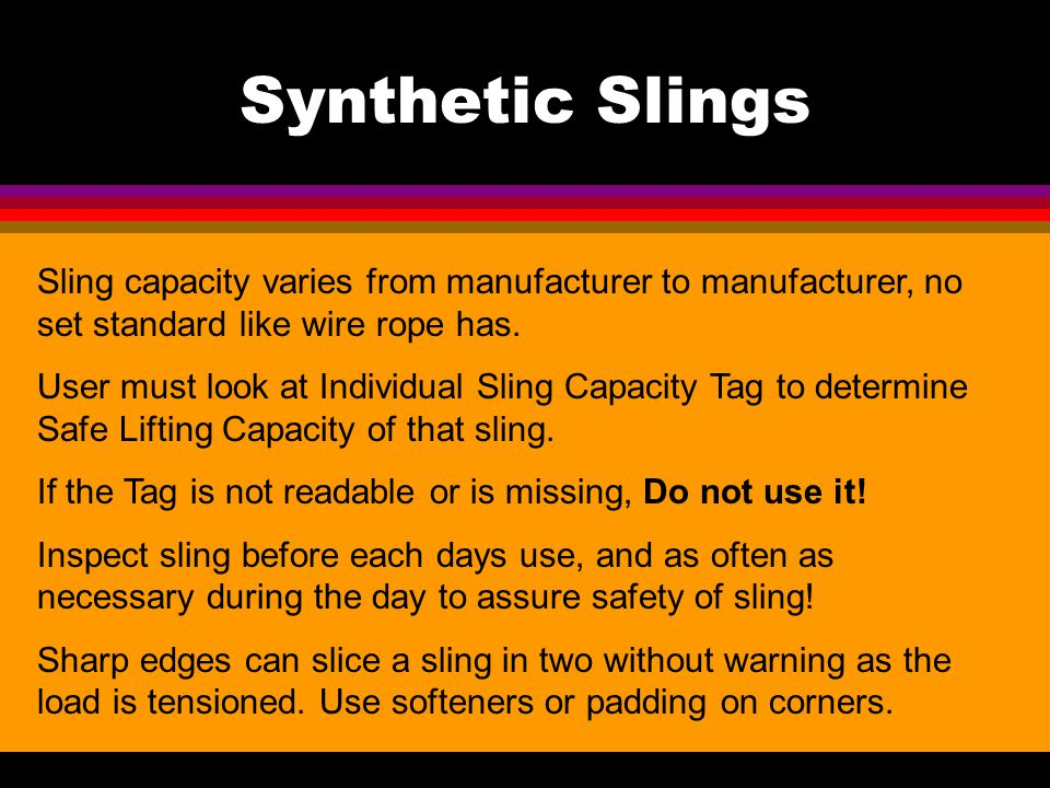Synthetic Slings Sling capacity varies from manufacturer to manufacturer, no set standard like wire rope has.