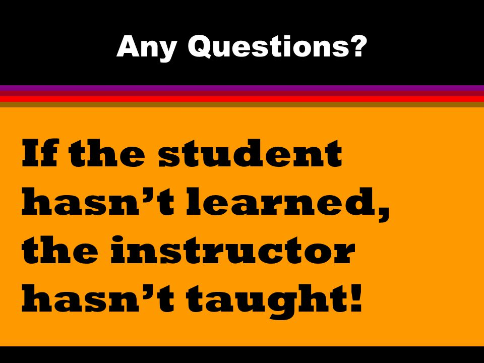 If the student hasn't learned, the instructor hasn't taught!