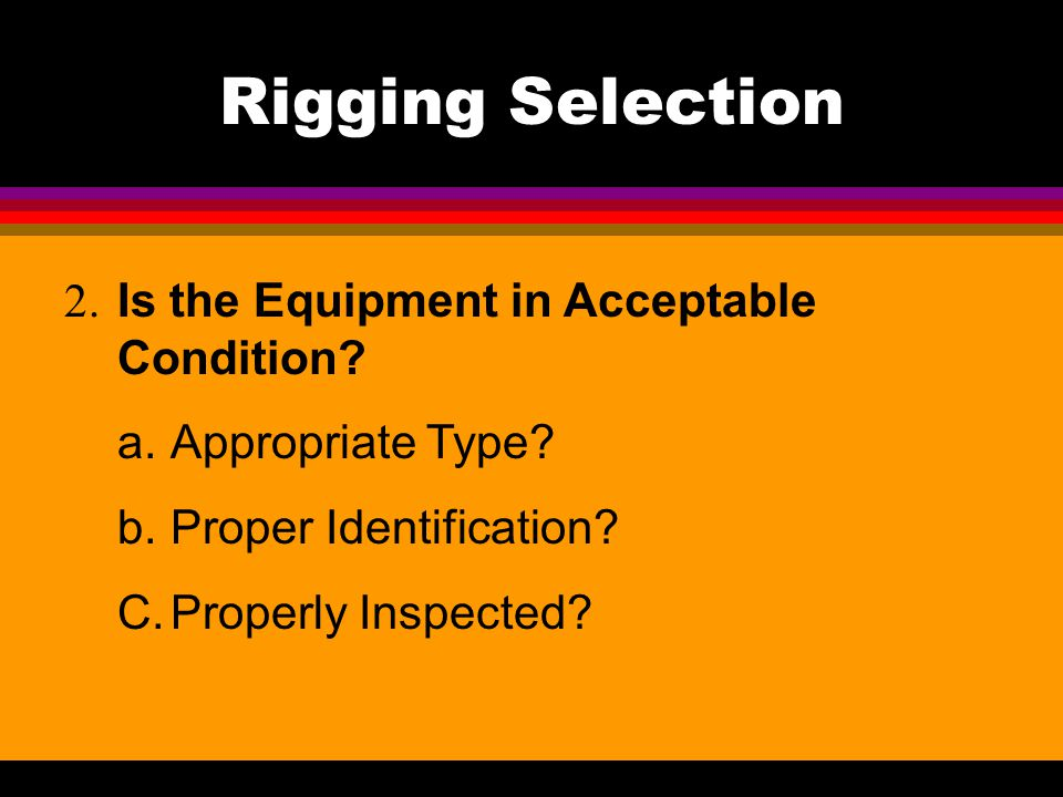 Rigging Selection 2. Is the Equipment in Acceptable Condition