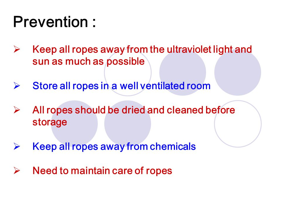 Prevention : Keep all ropes away from the ultraviolet light and sun as much as possible. Store all ropes in a well ventilated room.