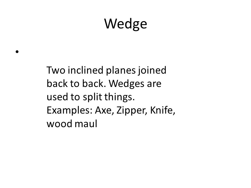 Wedge Two inclined planes joined back to back.