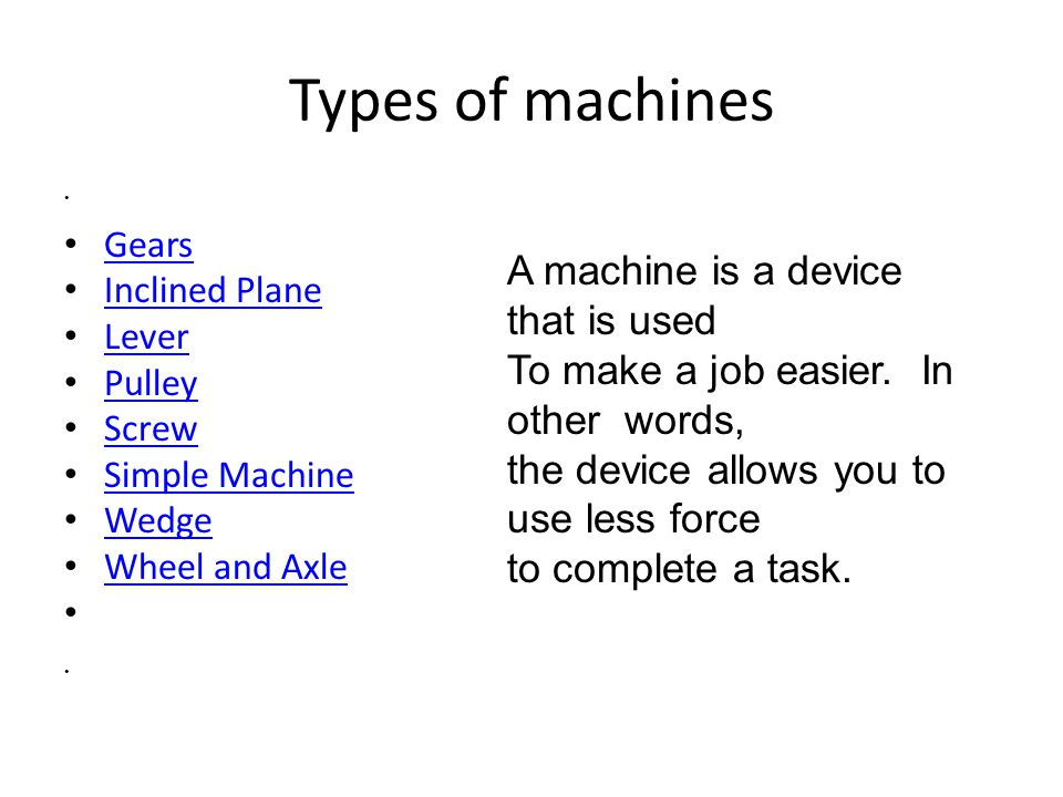 Types of machines A machine is a device that is used