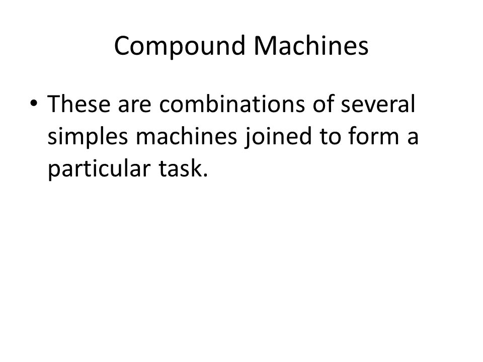 Compound Machines These are combinations of several simples machines joined to form a particular task.