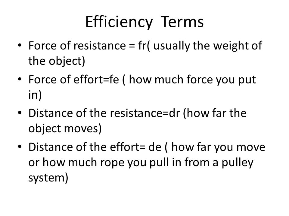 Efficiency Terms Force of resistance = fr( usually the weight of the object) Force of effort=fe ( how much force you put in)