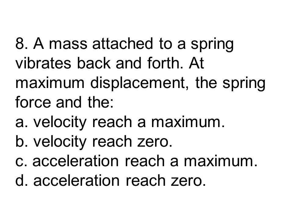 8. A mass attached to a spring vibrates back and forth