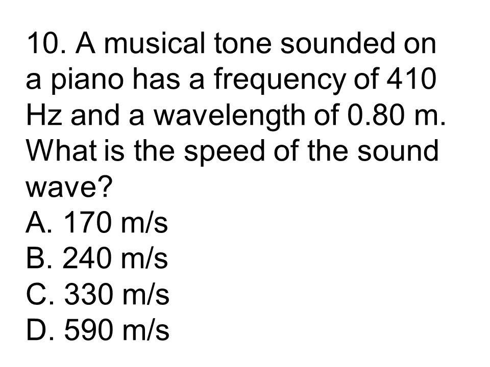 10. A musical tone sounded on a piano has a frequency of 410 Hz and a wavelength of 0.80 m.