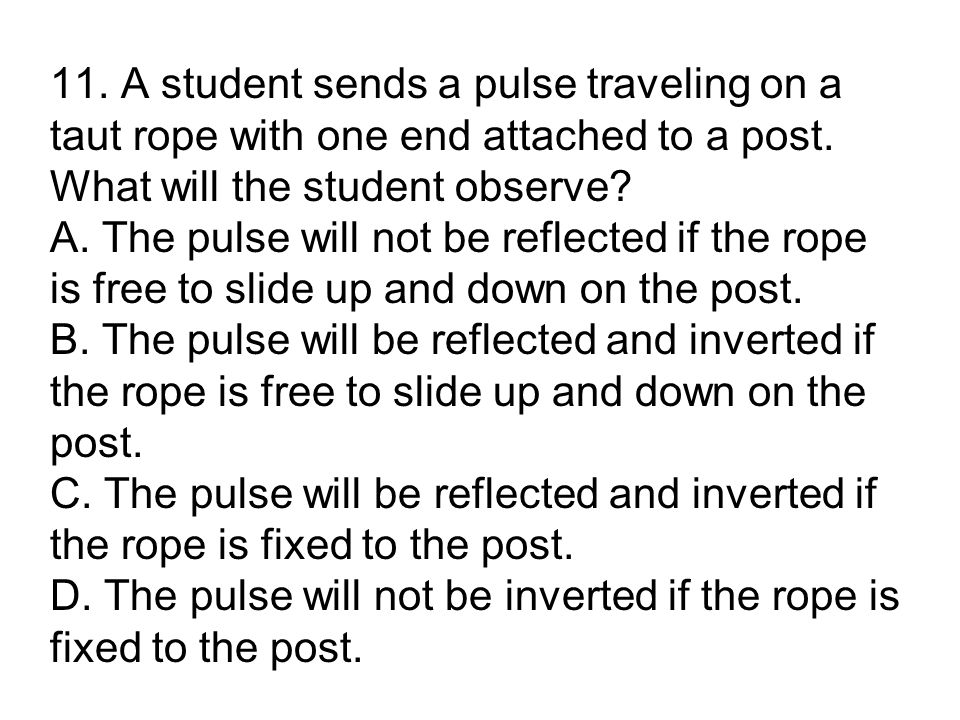 11. A student sends a pulse traveling on a taut rope with one end attached to a post.