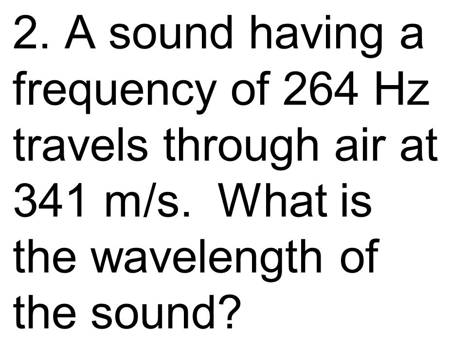 2. A sound having a frequency of 264 Hz travels through air at 341 m/s