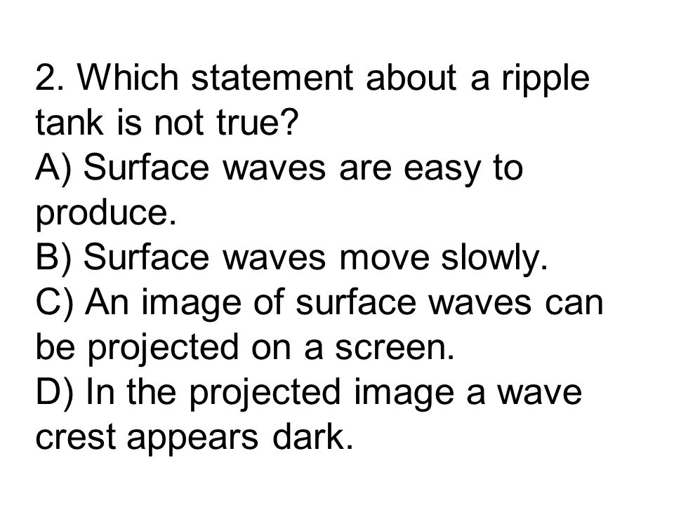 2. Which statement about a ripple tank is not true