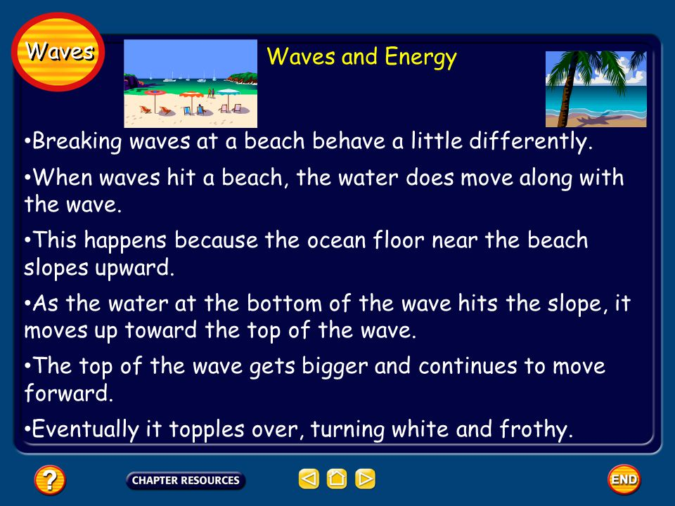 Waves Waves and Energy. Breaking waves at a beach behave a little differently. When waves hit a beach, the water does move along with the wave.