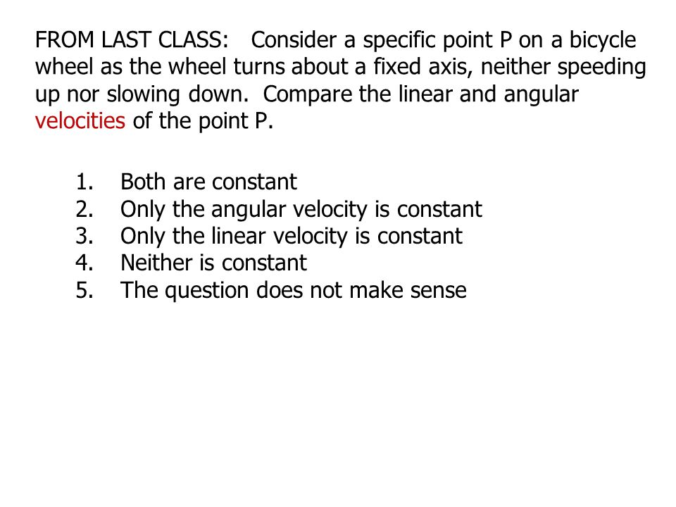 FROM LAST CLASS: Consider a specific point P on a bicycle wheel as the wheel turns about a fixed axis, neither speeding up nor slowing down. Compare the linear and angular velocities of the point P.