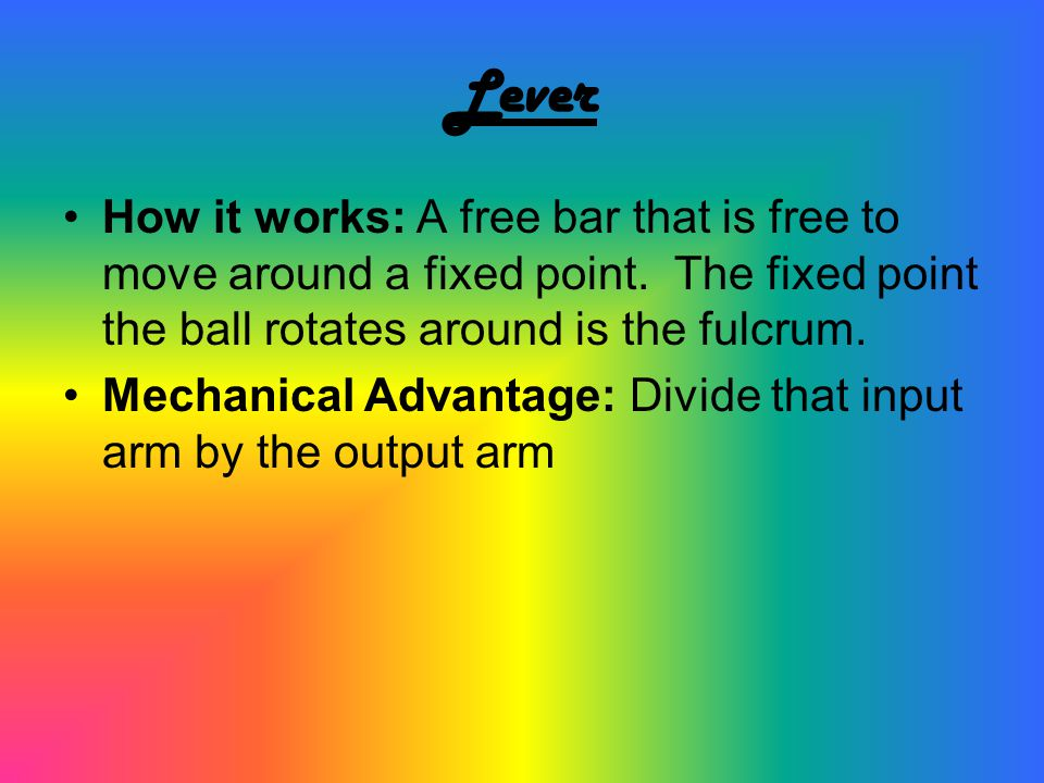 Lever How it works: A free bar that is free to move around a fixed point. The fixed point the ball rotates around is the fulcrum.