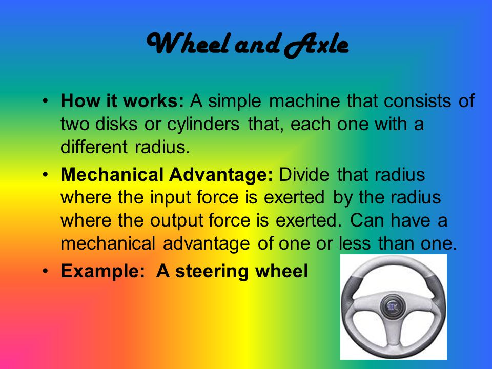 Wheel and Axle How it works: A simple machine that consists of two disks or cylinders that, each one with a different radius.