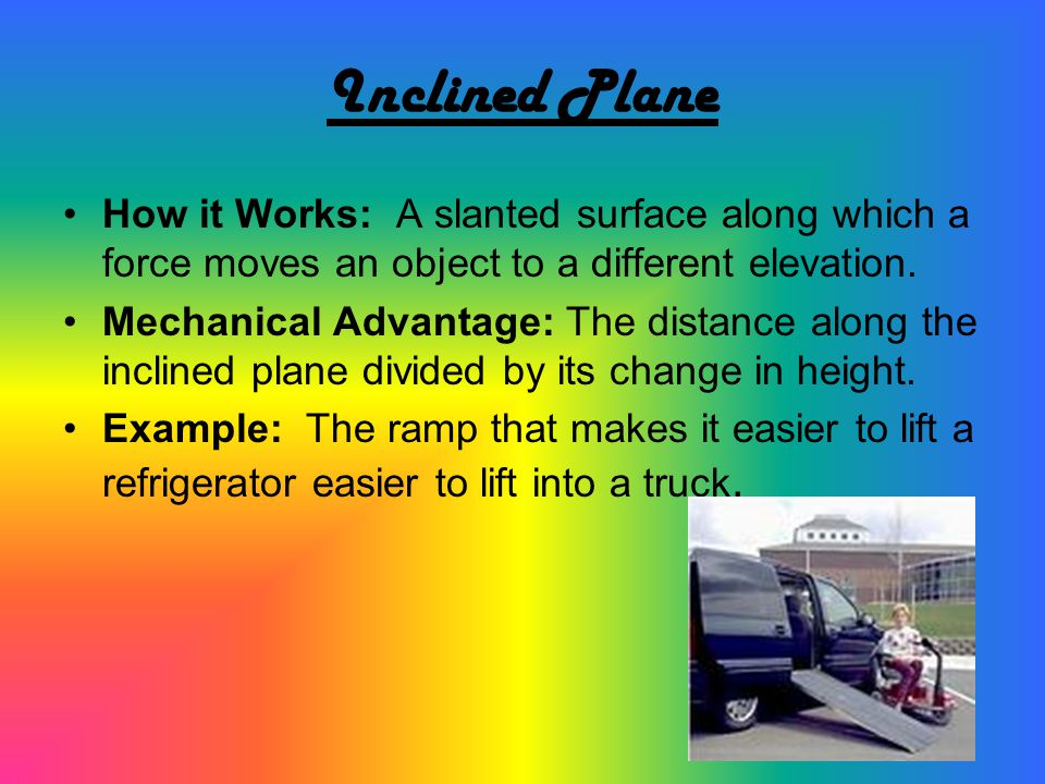 Inclined Plane How it Works: A slanted surface along which a force moves an object to a different elevation.