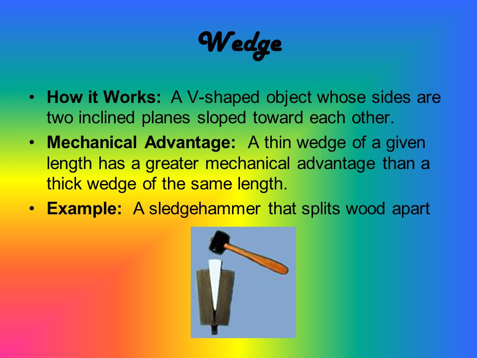 Wedge How it Works: A V-shaped object whose sides are two inclined planes sloped toward each other.