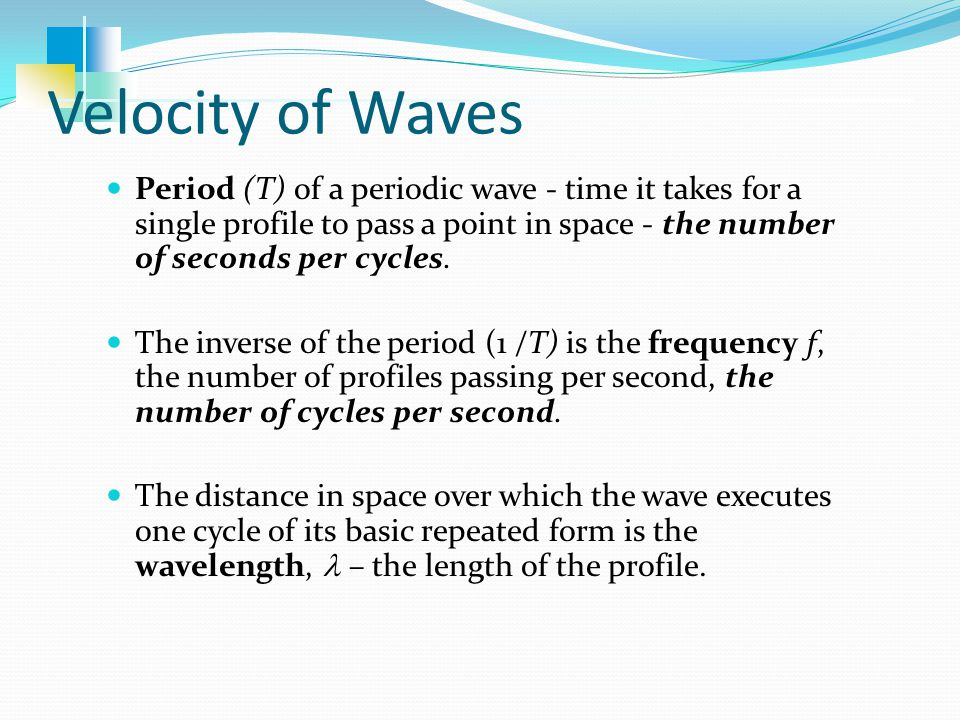Velocity of Waves Period (T) of a periodic wave - time it takes for a single profile to pass a point in space - the number of seconds per cycles.