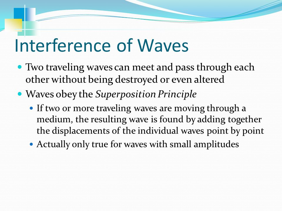 Interference of Waves Two traveling waves can meet and pass through each other without being destroyed or even altered.