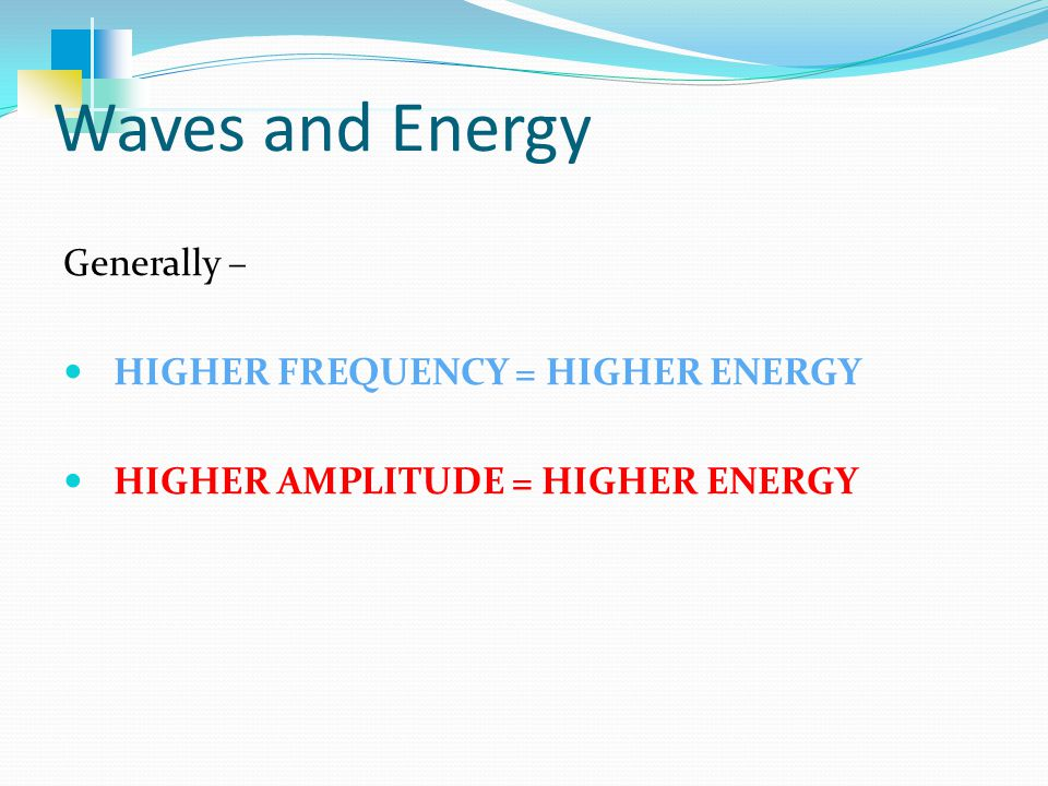 Waves and Energy Generally – HIGHER FREQUENCY = HIGHER ENERGY