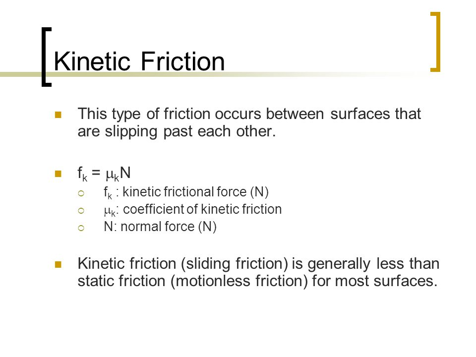 Kinetic Friction This type of friction occurs between surfaces that are slipping past each other. fk = kN.