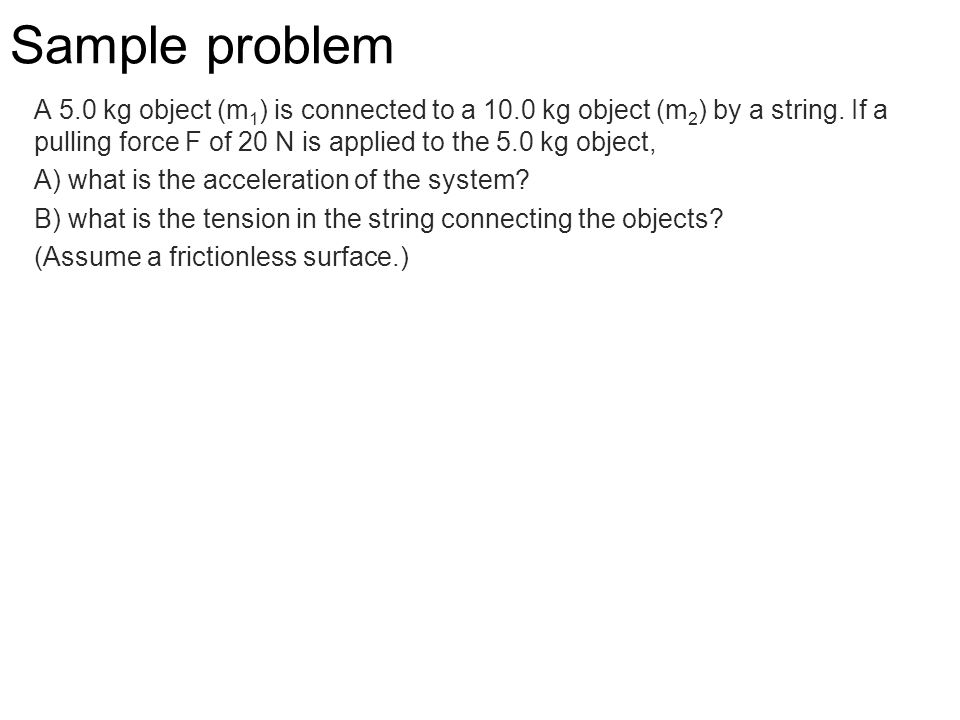 Sample problem A 5.0 kg object (m1) is connected to a 10.0 kg object (m2) by a string. If a pulling force F of 20 N is applied to the 5.0 kg object,