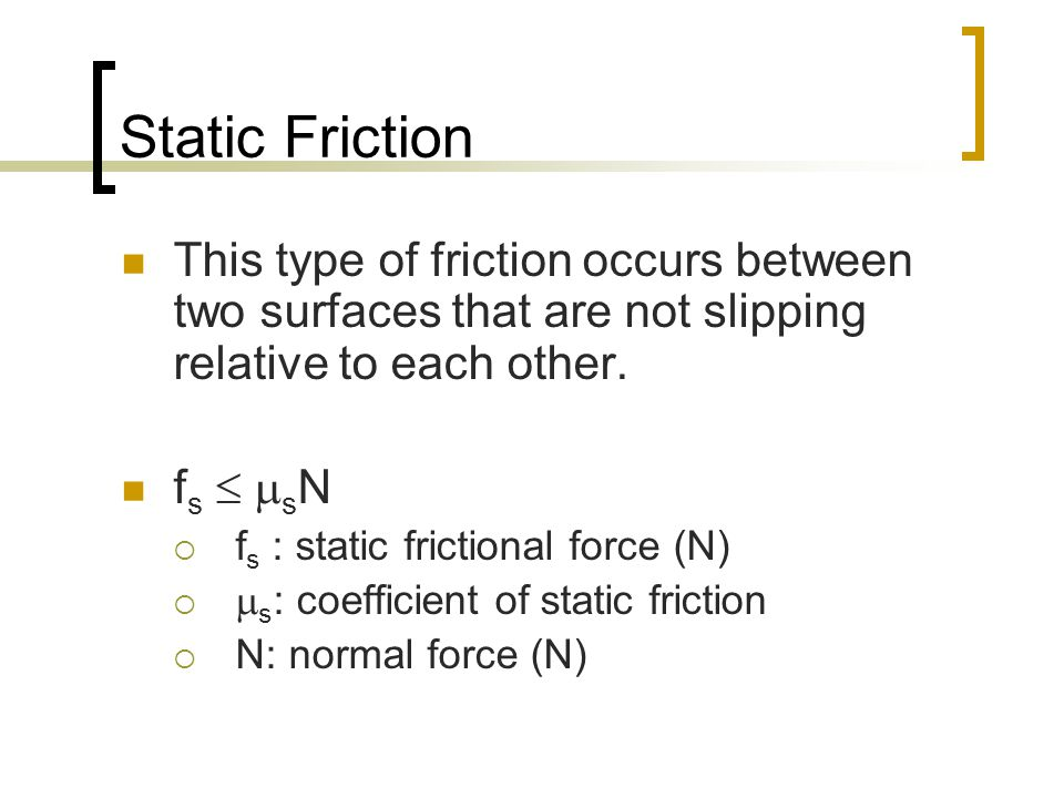Static Friction This type of friction occurs between two surfaces that are not slipping relative to each other.