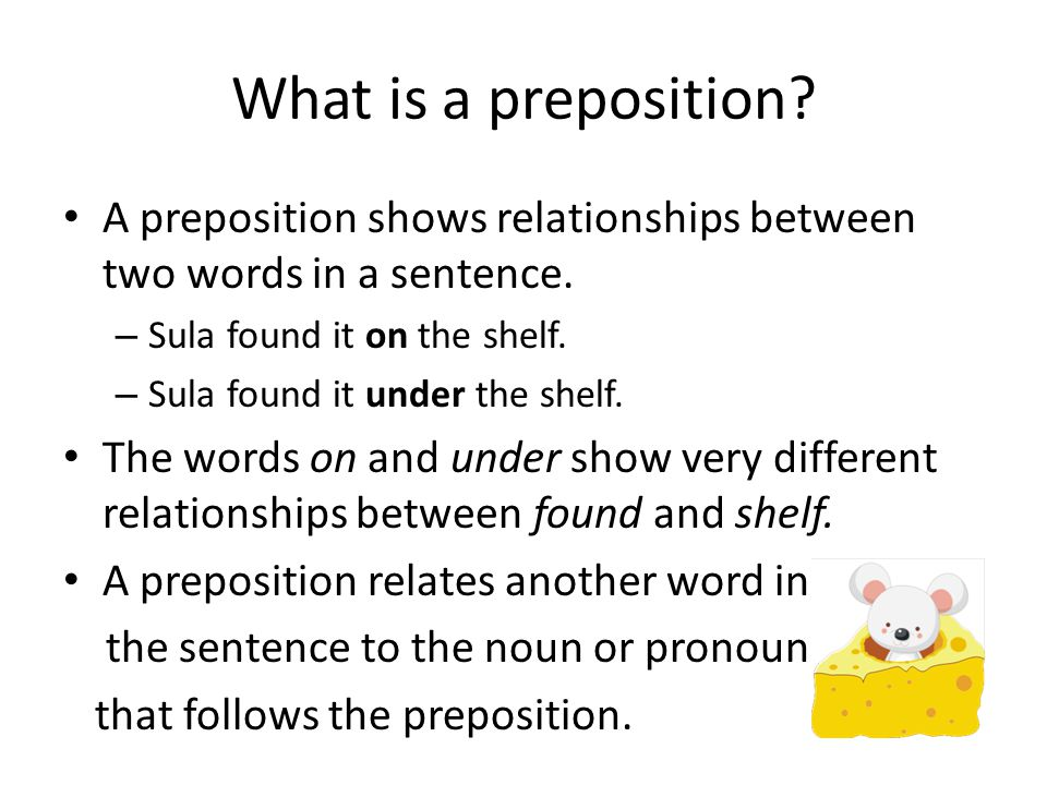 What is a preposition A preposition shows relationships between two words in a sentence. Sula found it on the shelf.